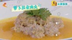 20191114家政女皇视频和笔记:萝卜丝汆肉丸,焦溜萝卜素丸子的制作